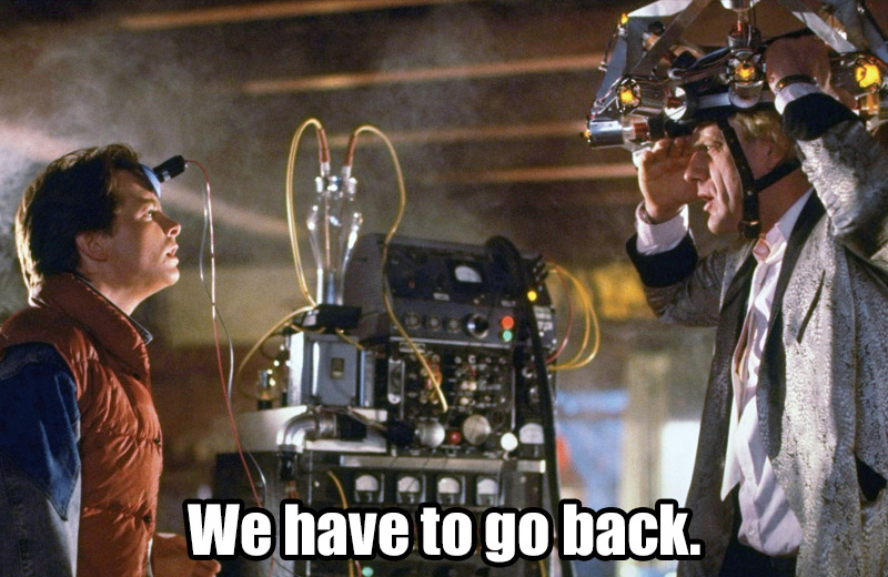 Back to the Future - We have to go back.