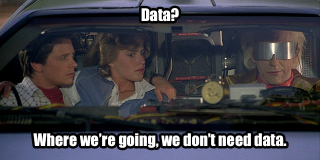 Data? Where we're going, we don't need data.